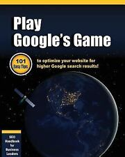 Play Google's Game : 101 Easy Tips to Optimize Your Website for Higher Google...