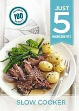 Just 5:Slow Cooker: Make life simple with over 100 recipes using 5 ingredients o