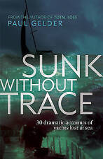 Sunk Without Trace: 30 Dramatic Accounts of Yachts Lost at Sea, Paul Gelder, New