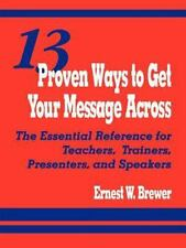 13 Proven Ways to Get Your Message Across : The Essential Reference for...