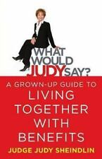 What Would Judy Say? : A Grown-Up Guide to Living Together with Benefits by...