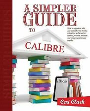 A Simpler Guide to Calibre : How to Organize, Edit and Convert Your EBooks...