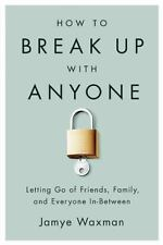 How to Break Up With Anyone: Letting Go of Friends, Family, and Everyone In-