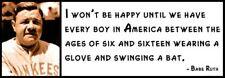 Wall Quote - Babe Ruth - I won't be happy until we have every boy in America bet