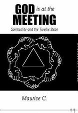 God Is at the Meeting : Spirituality and the Twelve Steps by Maurice C....