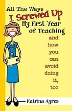 All the Ways I Screwed Up My First Year of Teaching: and How You Can Avoid Doing