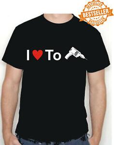 I LOVE TO DRILL T-Shirt / Tee / SEXY / Funny Work Gift / Xmas / Birthday / S-XXL
