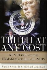 Truth at Any Cost: Ken Starr and the Unmaking of Bill Clinton by Susan Schmidt,