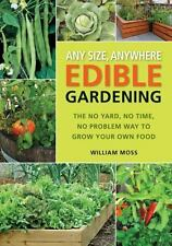 Any Size, Anywhere Edible Gardening: The No Yard, No Time, No Problem Way To Gro