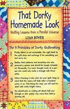 That Dorky Homemade Look : Quilting Lessons from a Parallel Universe by Lisa...
