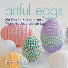 The Artful Egg : Six Dozen Extraordinary Ways to Decorate an Egg by Terry Taylor