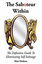 The Saboteur Within : The Definitive Guide to Overcoming Self Sabotage by...