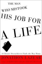 The Man Who Mistook His Job for a Life: A Chronic Overachiever Finds the Way