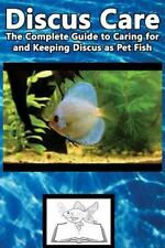 Discus Care : The Complete Guide to Caring for and Keeping Discus As Pet Fish...