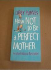 HOW NOT TO BE A PERFECT MOTHER: THE CRAFTY MOTHER'S GUIDE TO A QUIET LIFE.,Libb