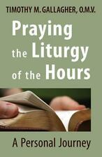 Praying The Liturgy Of The Hours: A Personal Journey: By Timothy M. Gallagher...