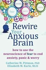 Rewire Your Anxious Brain: How to Use the Neuroscience of Fear to End Anxiety, P