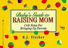 Baby's Guide to Raising Mom: Crib Notes for Bringing Up Parents  Fischer, R. J.