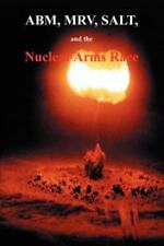 ABM, MIRV, SALT, and the Nuclear Arms Race by U. S. Government Staff (2001,...