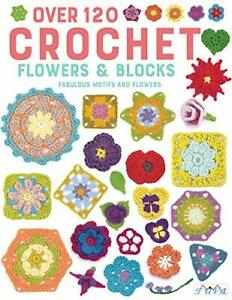 Over 120 Crochet Flowers and Blocks: Fabulous Motifs and Flowers by Various auth