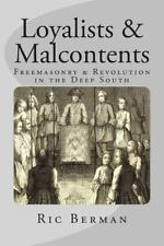 Loyalists and Malcontents : Freemasonry and Revolution in the Deep South by...