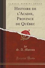 Histoire de l'Acadie, Province de Quebec (Classic Reprint) by S. a Moreau...