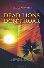 Dead Lions Don't Roar: A Collection of Poetic Wisdom for... by Akinyemi, Tolu' A