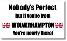 NOBODY'S PERFECT BUT IF YOU'RE FROM WOLVERHAMPTON - Vinyl Sticker 21cm x 12cm