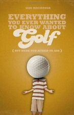 Everything You Ever Wanted to Know About Golf But Were Too Afraid to Ask (Everyt