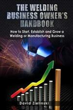 Welding Business Owner's Hand Book : How to Start, Establish and Grow a Weldi...