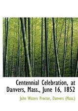 Centennial Celebration, at Danvers, Mass., June 16, 1852: By Danvers (Mass ) ...