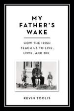 My Father's Wake: How the Irish Teach Us to Live, Love, and Die by Kevin Toolis