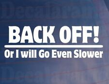 BACK OFF! OR I WILL GO EVEN SLOWER Funny/Novelty Car/Van/Window/Bumper Sticker