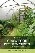 NEW How to Grow Food in Your Polytunnel: All Year Round by Mark Gatter