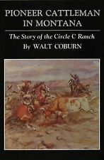 Pioneer Cattleman in Montana : The Story of the Circle C Ranch by Walt Coburn...