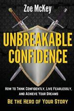 Unbreakable Confidence : How to Think Confidently, Live Fearlessly, and...