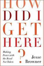 How Did I Get Here? : Making Peace with the Road Not Taken by Jesse Browner