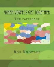 When Vowels Get Together : The Paperback by Bob Knowles (2014, Paperback)