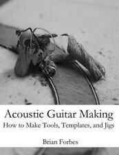 Acoustic Guitar Making : How to Make Tools, Templates, and Jigs by Brian Gary...
