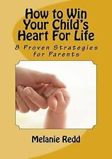 How to Win Your Child's Heart for Life : 8 Proven Strategies for Parents by...