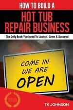 How to Build a Hot Tub Repair Business (Special Edition) : The Only Book You...