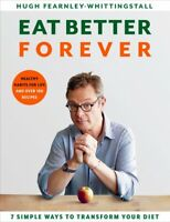 Eat Better Forever : 7 Ways to Transform Your Diet, Hardcover by Fearnley-Whi...