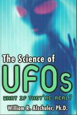 The Science of UFOs What If They're Real? by William R. Alschuler