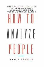 How To Analyze People: The Practical Guide To Deciphring Body Language And Non-V