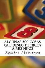 Algunas 300 Cosas Que Deseo Decirles a Mis Hijos : El Libro de un Padre...