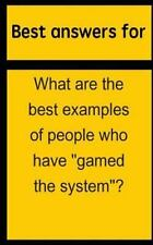 "Best Answers for What Are the Best Examples of People Who Have ""Gamed the..."