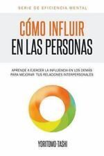 Como Influir en Las Personas : Aprende a Ejercer la Influencia en Los Demas p...