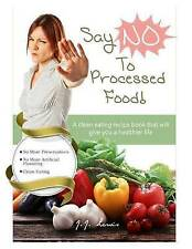 Say 'No' Processed Food Clean Eating Recipe Book That Will  by Lewis J J