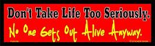 DON'T TAKE LIFE TO SERIOUSLY No One Gets Out Alive Anyway   3X10 bumper sticker