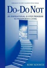 Do or Do Not : An Inspirational12 Step Program to Prosperous Living by Kory...